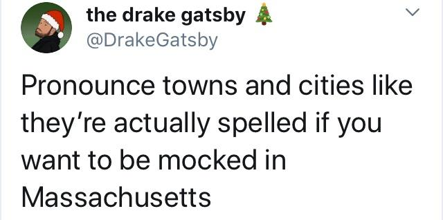 pronounce towns and cities like they're actually spelled if you want to be mocked in massachusetts